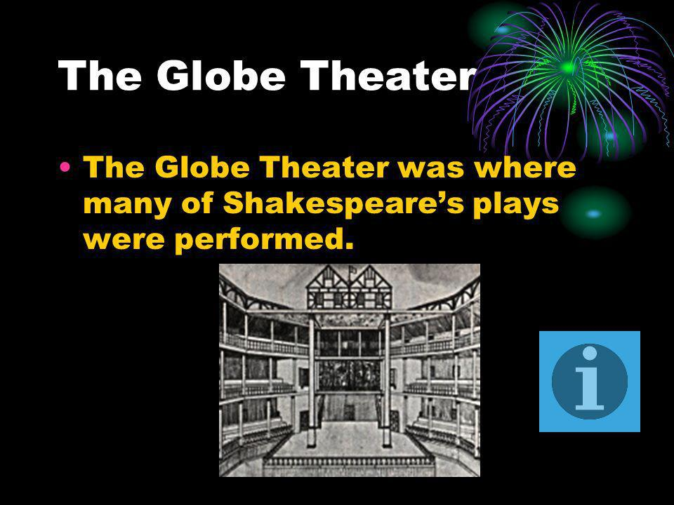 The Globe Theater The Globe Theater was where many of Shakespeare's plays were performed.
