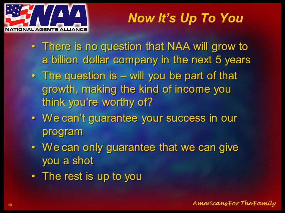 Now It's Up To You There is no question that NAA will grow to a billion dollar company in the next 5 years.