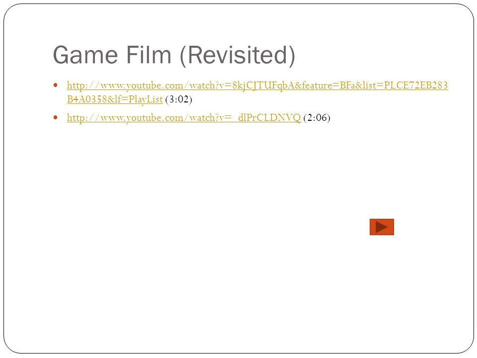 Game Film (Revisited) http://www.youtube.com/watch v=8kjCJTUFqbA&feature=BFa&list=PLCE72EB283 B4A0358&lf=PlayList (3:02)