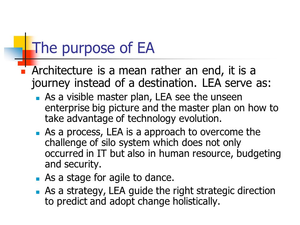 The purpose of EA Architecture is a mean rather an end, it is a journey instead of a destination. LEA serve as: