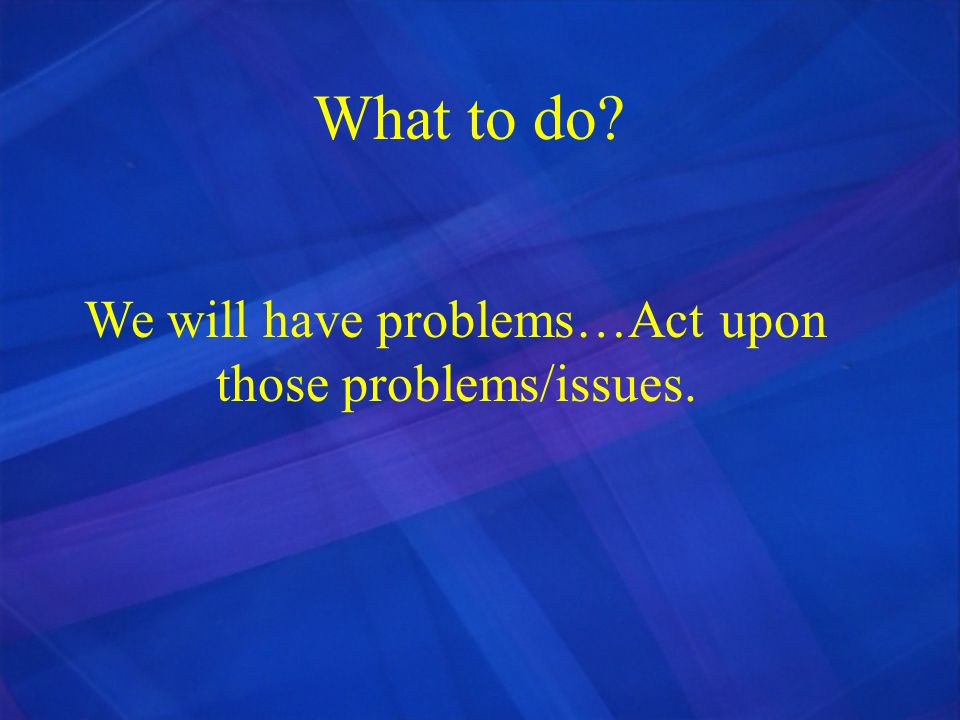 We will have problems…Act upon those problems/issues.