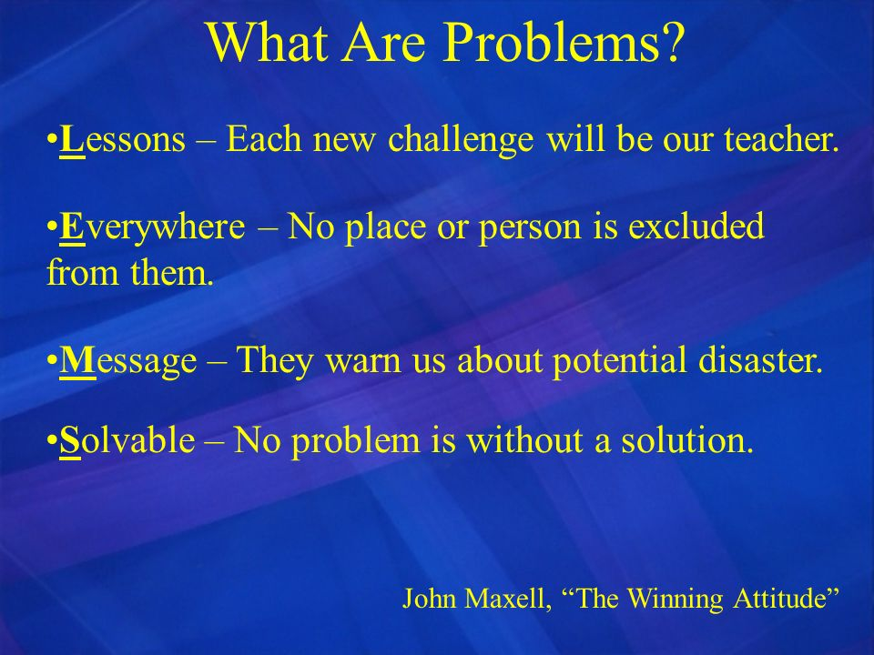 What Are Problems Lessons – Each new challenge will be our teacher.