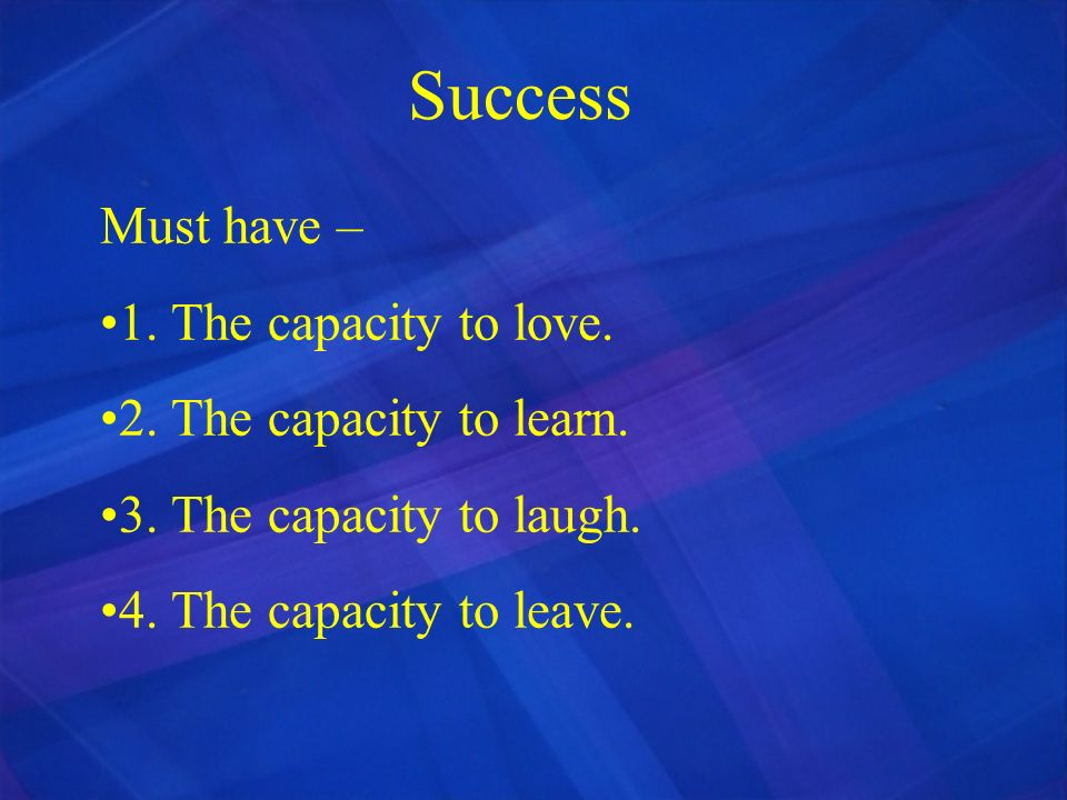 Success Must have – 1. The capacity to love. 2. The capacity to learn.