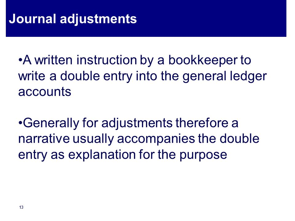Journal adjustments A written instruction by a bookkeeper to write a double entry into the general ledger accounts.