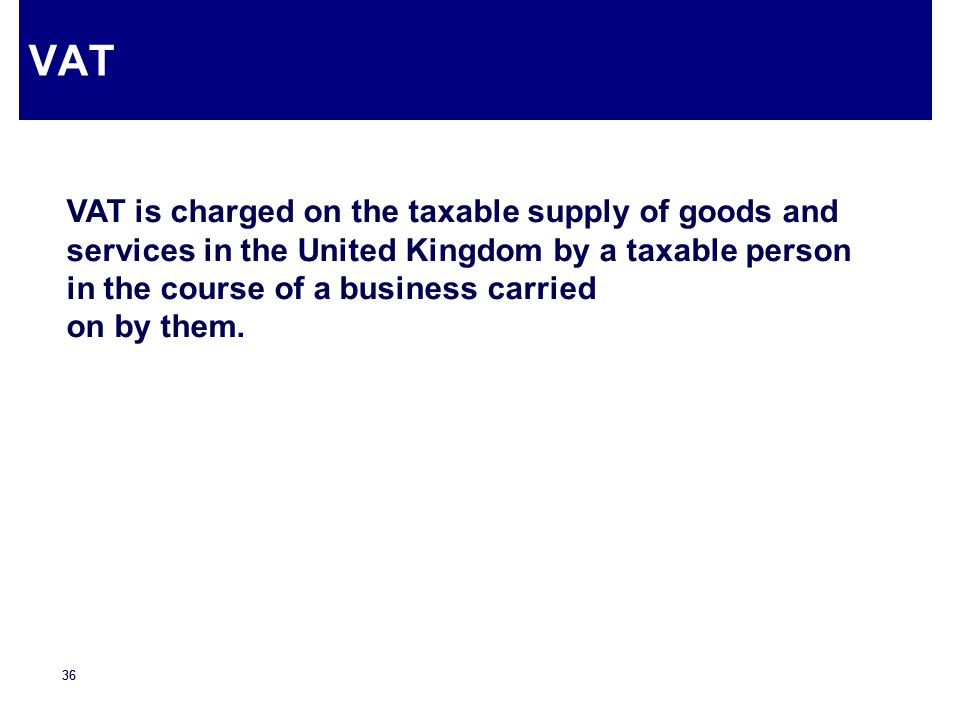 VAT VAT is charged on the taxable supply of goods and services in the United Kingdom by a taxable person in the course of a business carried.