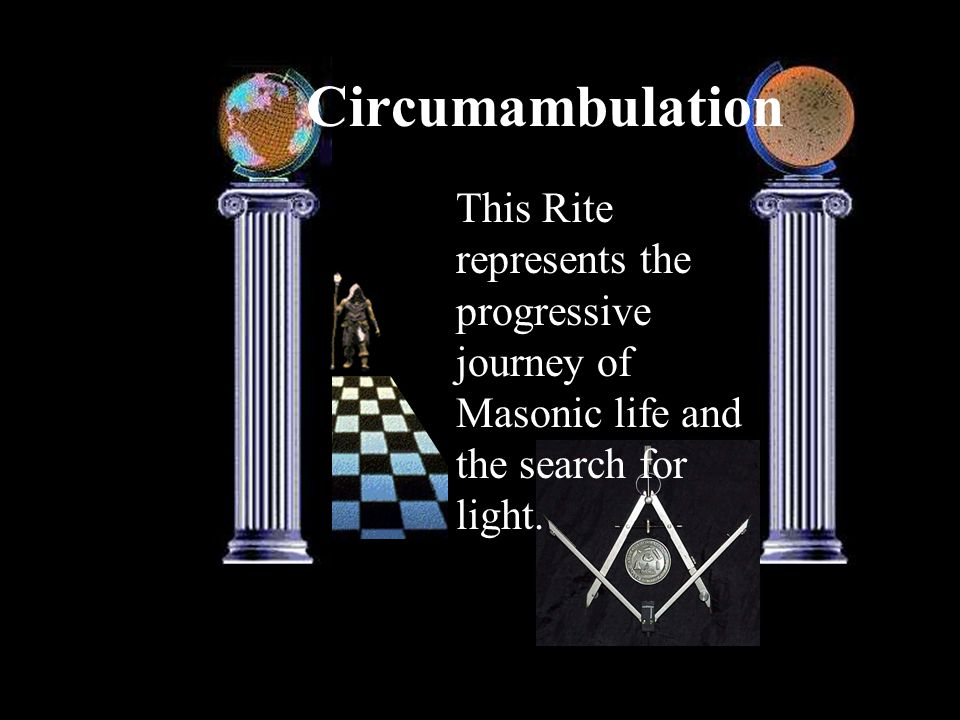 Circumambulation This Rite represents the progressive journey of Masonic life and the search for light.