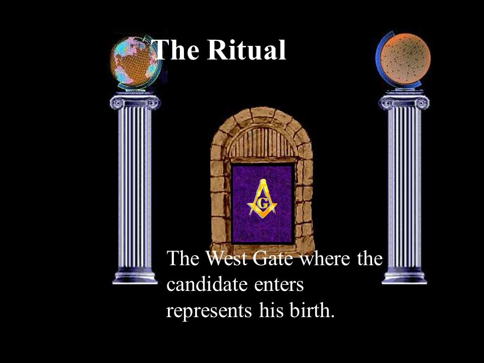 The Ritual The West Gate where the candidate enters represents his birth.
