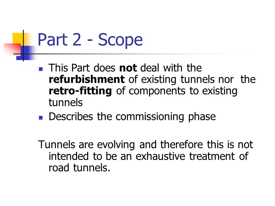 Part 2 - Scope This Part does not deal with the refurbishment of existing tunnels nor the retro-fitting of components to existing tunnels.