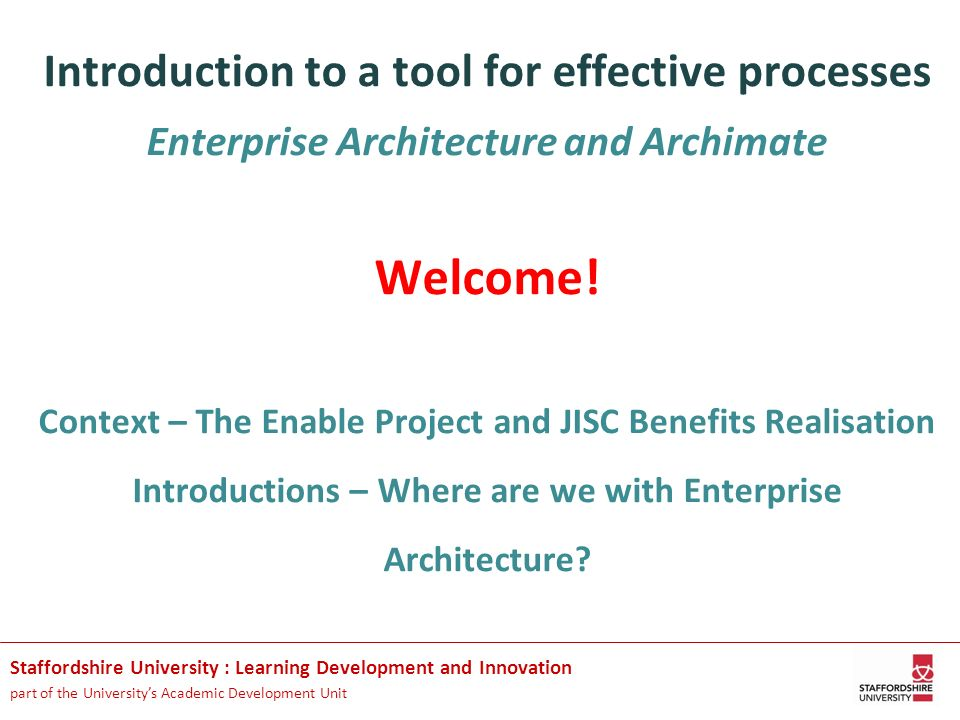 Introduction to a tool for effective processes Enterprise Architecture and Archimate Welcome! Context – The Enable Project and JISC Benefits Realisation Introductions – Where are we with Enterprise Architecture