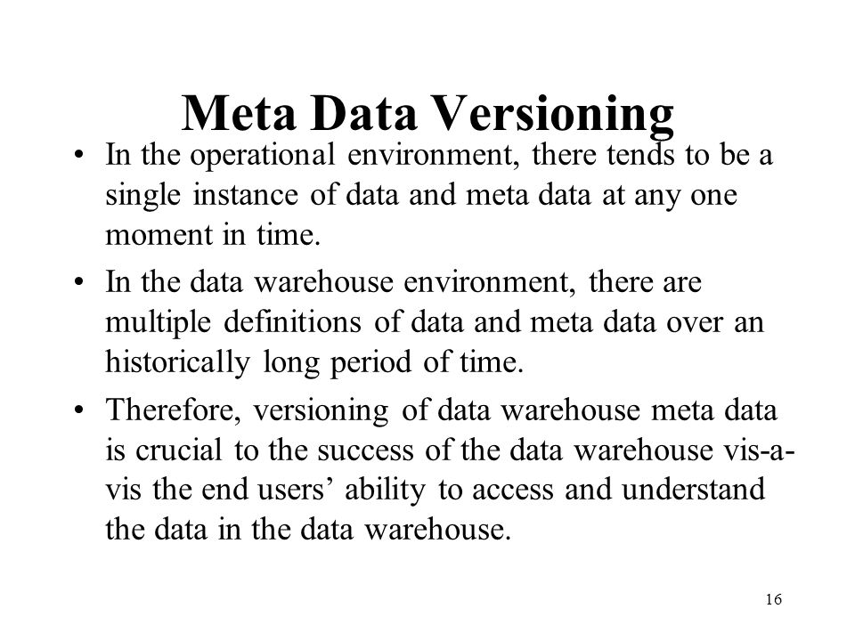 Meta Data Versioning In the operational environment, there tends to be a single instance of data and meta data at any one moment in time.