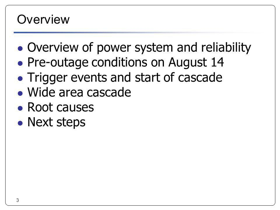 Overview Overview of power system and reliability. Pre-outage conditions on August 14. Trigger events and start of cascade.
