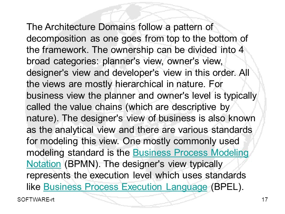 The Architecture Domains follow a pattern of decomposition as one goes from top to the bottom of the framework. The ownership can be divided into 4 broad categories: planner s view, owner s view, designer s view and developer s view in this order. All the views are mostly hierarchical in nature. For business view the planner and owner s level is typically called the value chains (which are descriptive by nature). The designer s view of business is also known as the analytical view and there are various standards for modeling this view. One mostly commonly used modeling standard is the Business Process Modeling Notation (BPMN). The designer s view typically represents the execution level which uses standards like Business Process Execution Language (BPEL).