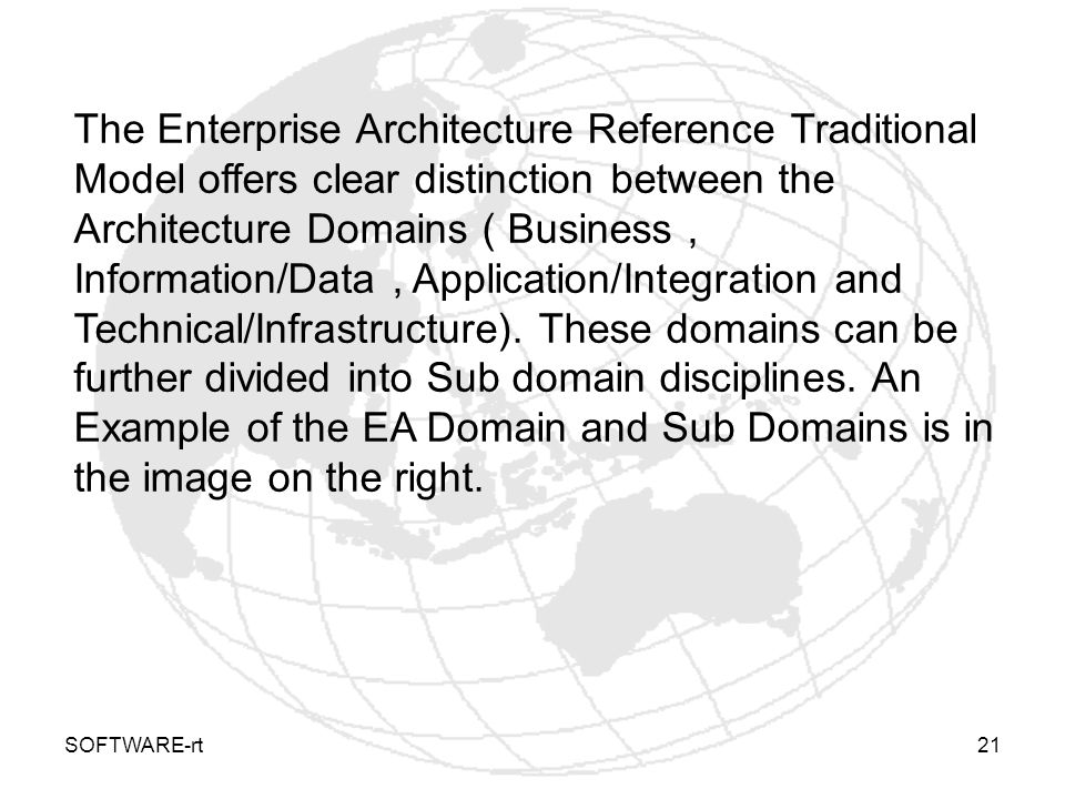 The Enterprise Architecture Reference Traditional Model offers clear distinction between the Architecture Domains ( Business , Information/Data , Application/Integration and Technical/Infrastructure). These domains can be further divided into Sub domain disciplines. An Example of the EA Domain and Sub Domains is in the image on the right.