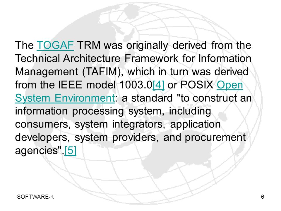 The TOGAF TRM was originally derived from the Technical Architecture Framework for Information Management (TAFIM), which in turn was derived from the IEEE model [4] or POSIX Open System Environment: a standard to construct an information processing system, including consumers, system integrators, application developers, system providers, and procurement agencies .[5]