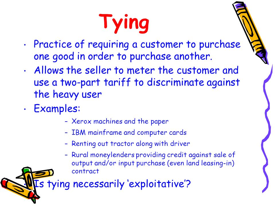 Tying Practice of requiring a customer to purchase one good in order to purchase another.