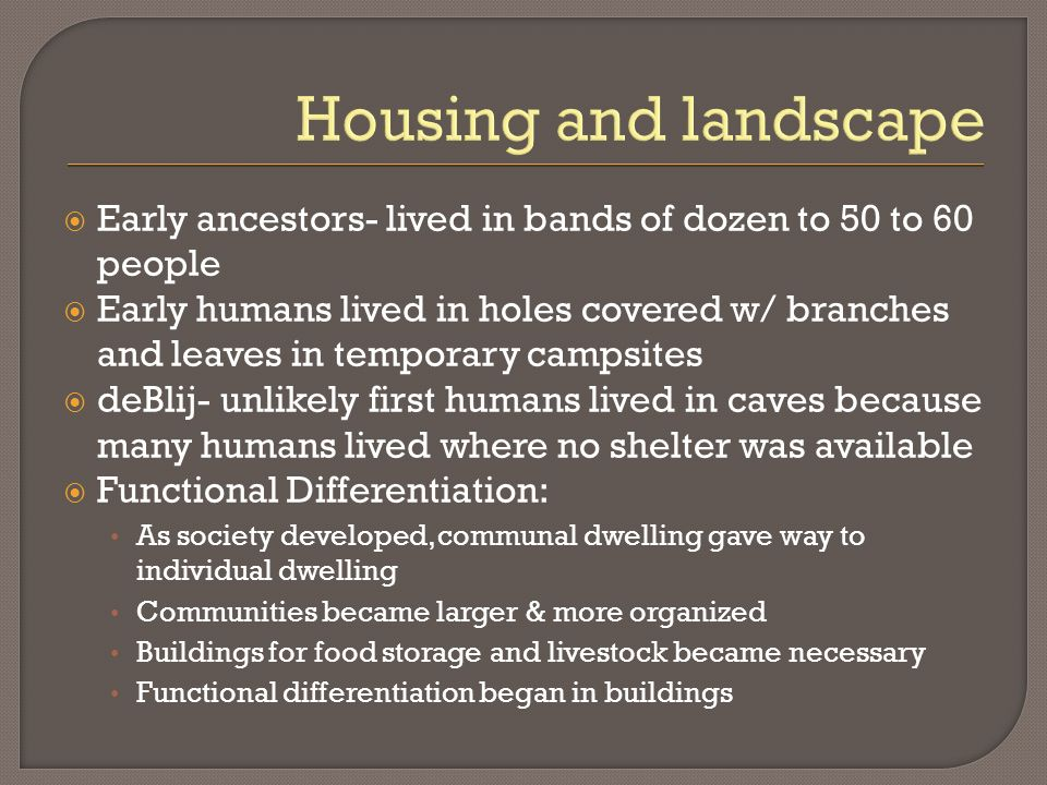 Housing and landscape Early ancestors- lived in bands of dozen to 50 to 60 people.