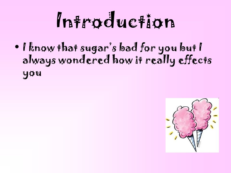 Introduction I know that sugar's bad for you but I always wondered how it really effects you