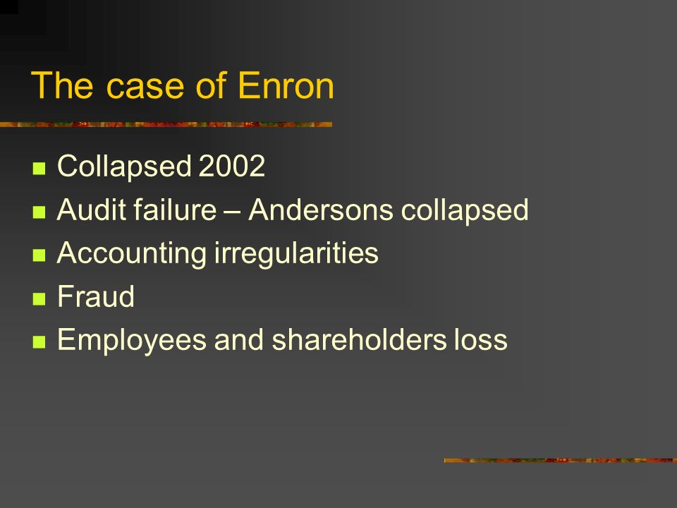The case of Enron Collapsed 2002 Audit failure – Andersons collapsed