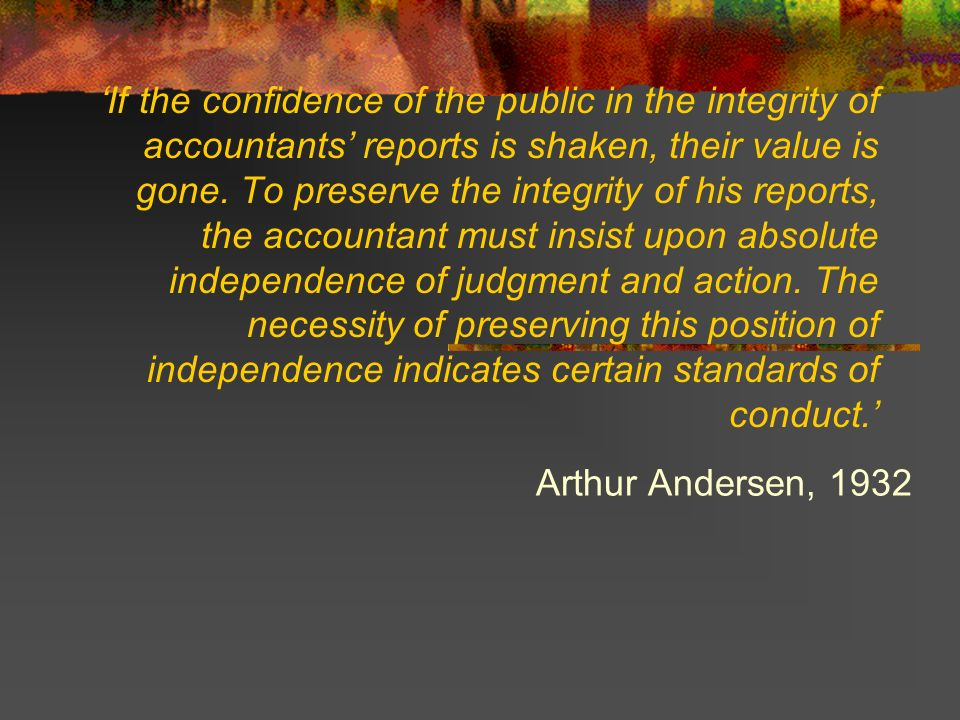 'If the confidence of the public in the integrity of accountants' reports is shaken, their value is gone. To preserve the integrity of his reports, the accountant must insist upon absolute independence of judgment and action. The necessity of preserving this position of independence indicates certain standards of conduct.'