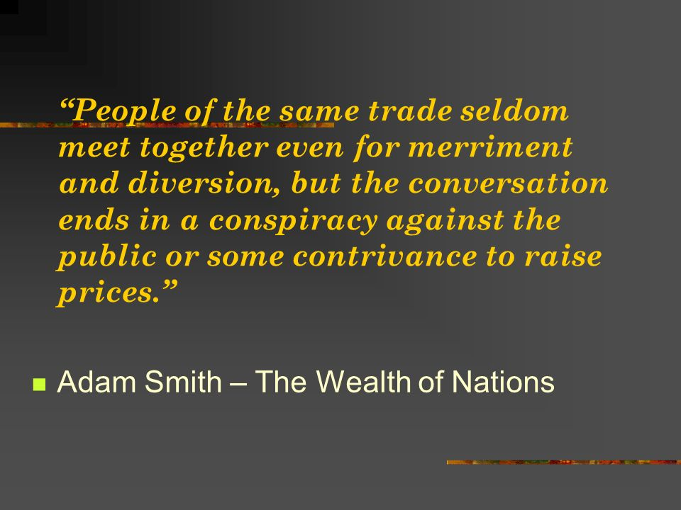 People of the same trade seldom meet together even for merriment and diversion, but the conversation ends in a conspiracy against the public or some contrivance to raise prices.