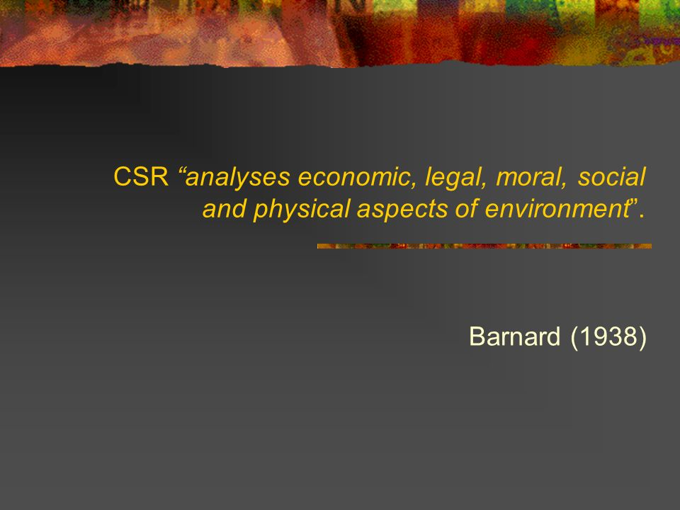 CSR analyses economic, legal, moral, social and physical aspects of environment .