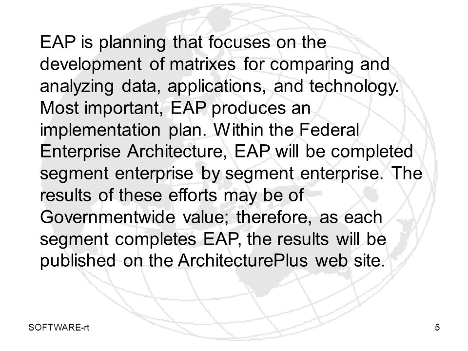 EAP is planning that focuses on the development of matrixes for comparing and analyzing data, applications, and technology. Most important, EAP produces an implementation plan. Within the Federal Enterprise Architecture, EAP will be completed segment enterprise by segment enterprise. The results of these efforts may be of Governmentwide value; therefore, as each segment completes EAP, the results will be published on the ArchitecturePlus web site.