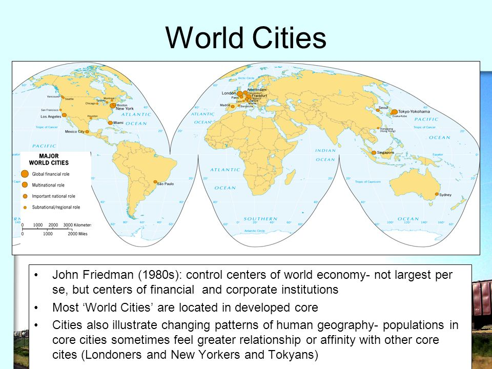 World Cities John Friedman (1980s): control centers of world economy- not largest per se, but centers of financial and corporate institutions.