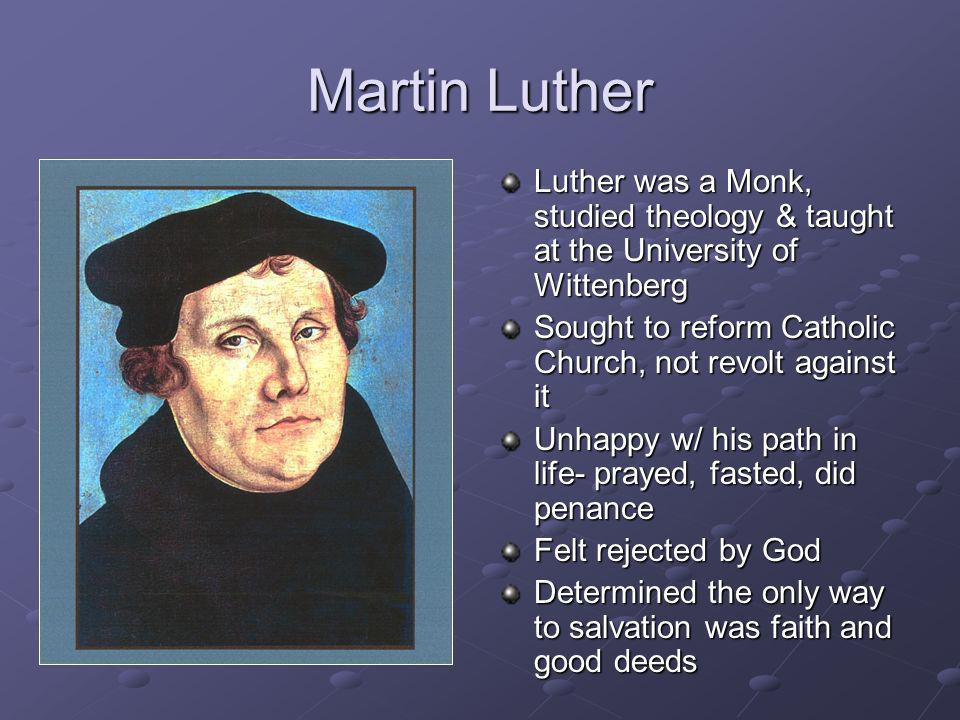 Martin Luther Luther was a Monk, studied theology & taught at the University of Wittenberg. Sought to reform Catholic Church, not revolt against it.