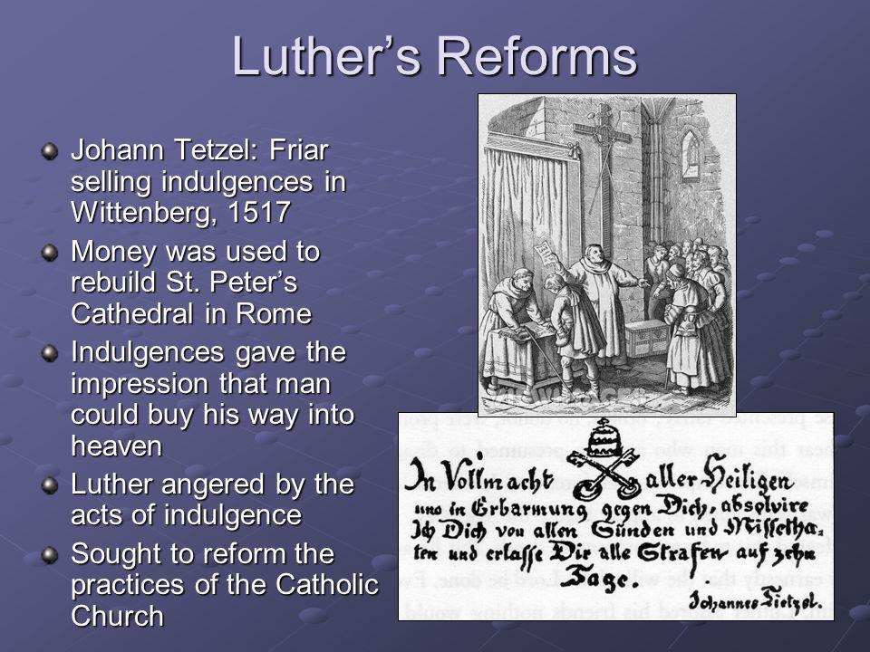Luther's Reforms Johann Tetzel: Friar selling indulgences in Wittenberg, 1517. Money was used to rebuild St. Peter's Cathedral in Rome.