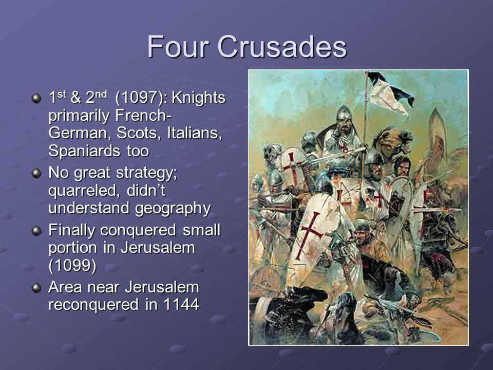Four Crusades 1st & 2nd (1097): Knights primarily French- German, Scots, Italians, Spaniards too.