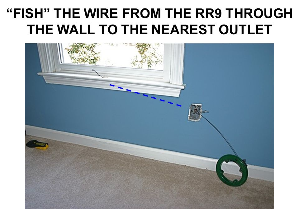 FISH THE WIRE FROM THE RR9 THROUGH THE WALL TO THE NEAREST OUTLET