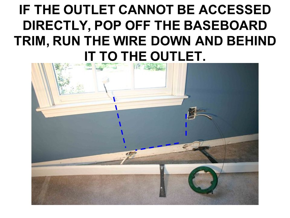 IF THE OUTLET CANNOT BE ACCESSED DIRECTLY, POP OFF THE BASEBOARD TRIM, RUN THE WIRE DOWN AND BEHIND IT TO THE OUTLET.