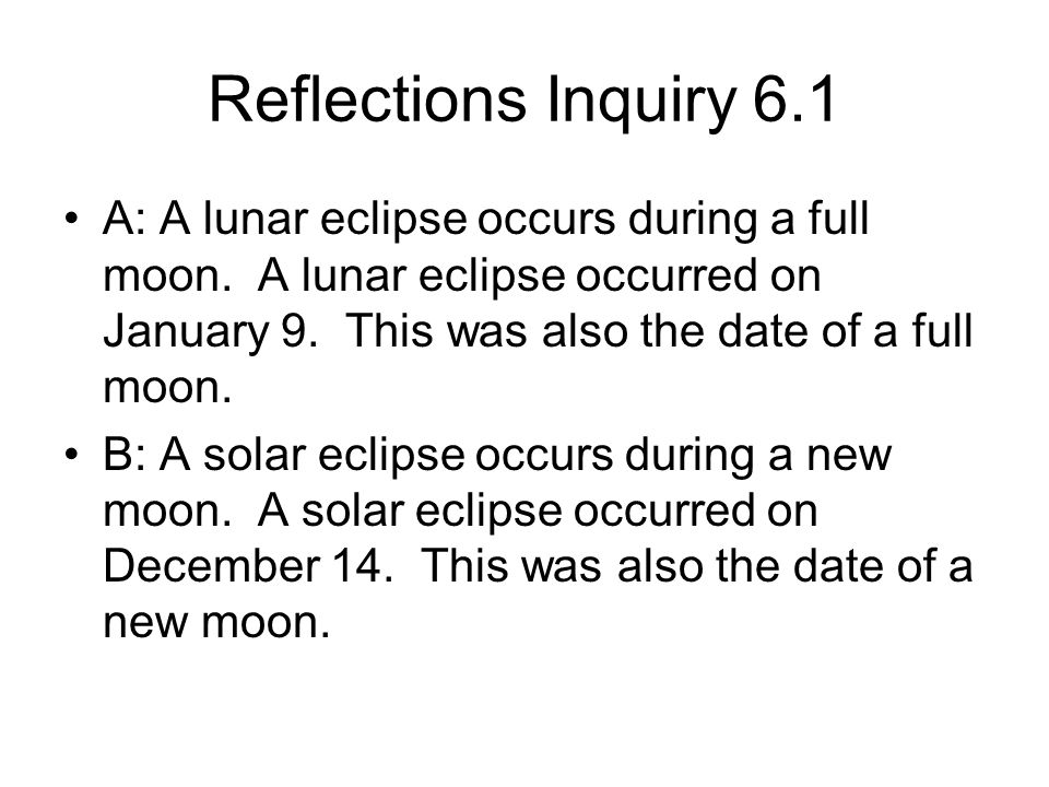 Reflections Inquiry 6.1 A: A lunar eclipse occurs during a full moon. A lunar eclipse occurred on January 9. This was also the date of a full moon.