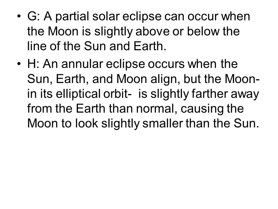 G: A partial solar eclipse can occur when the Moon is slightly above or below the line of the Sun and Earth.