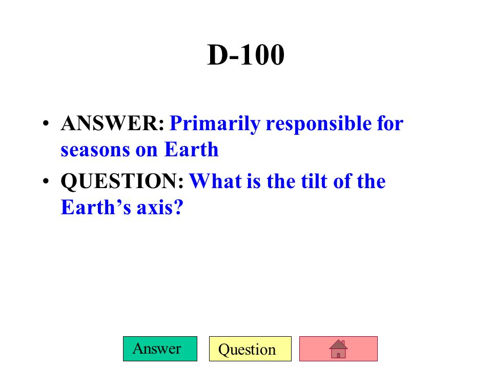 D-100 ANSWER: Primarily responsible for seasons on Earth