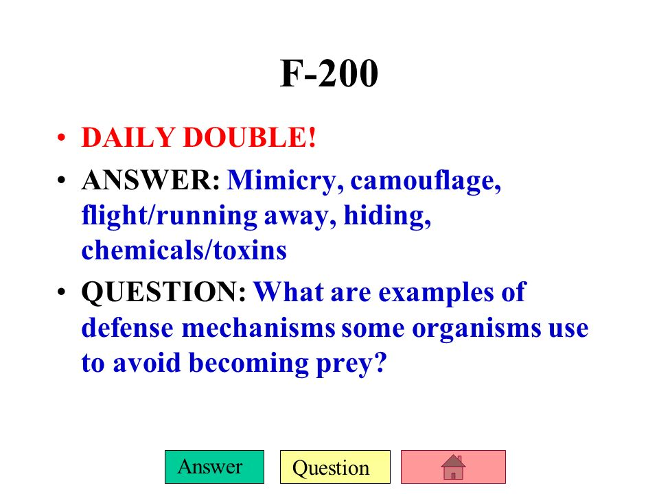 F-200 DAILY DOUBLE! ANSWER: Mimicry, camouflage, flight/running away, hiding, chemicals/toxins.