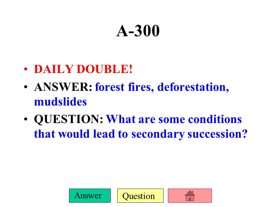 A-300 DAILY DOUBLE! ANSWER: forest fires, deforestation, mudslides