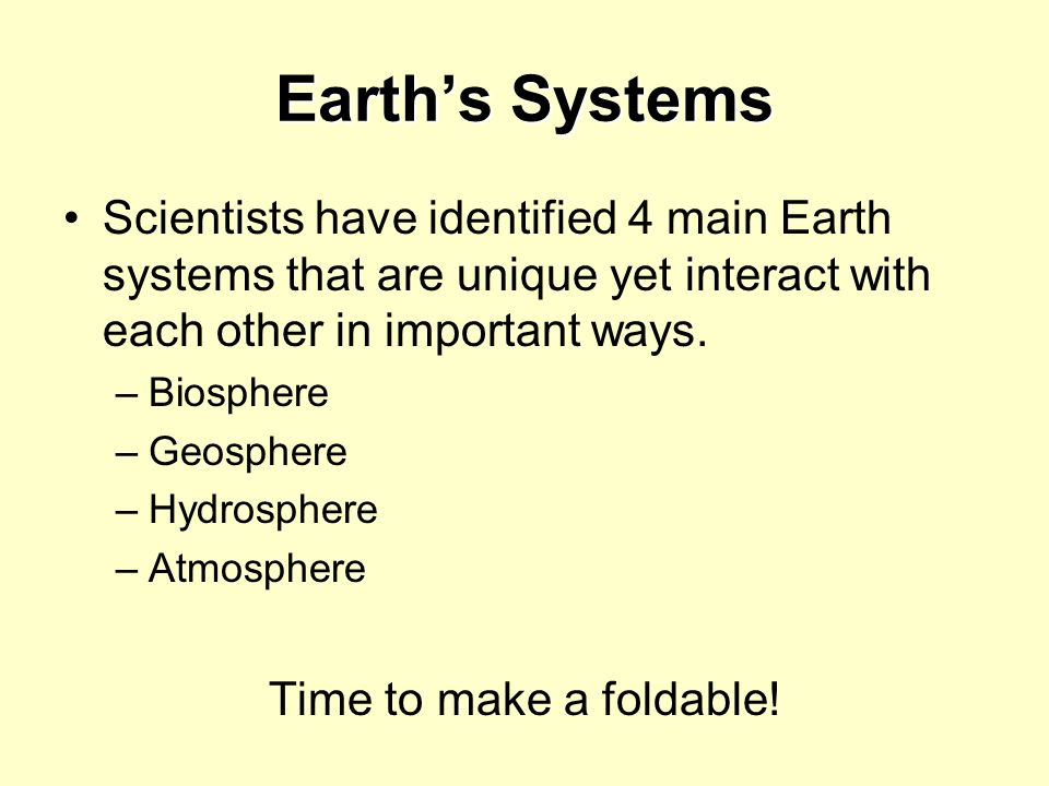 Earth's Systems Scientists have identified 4 main Earth systems that are unique yet interact with each other in important ways.