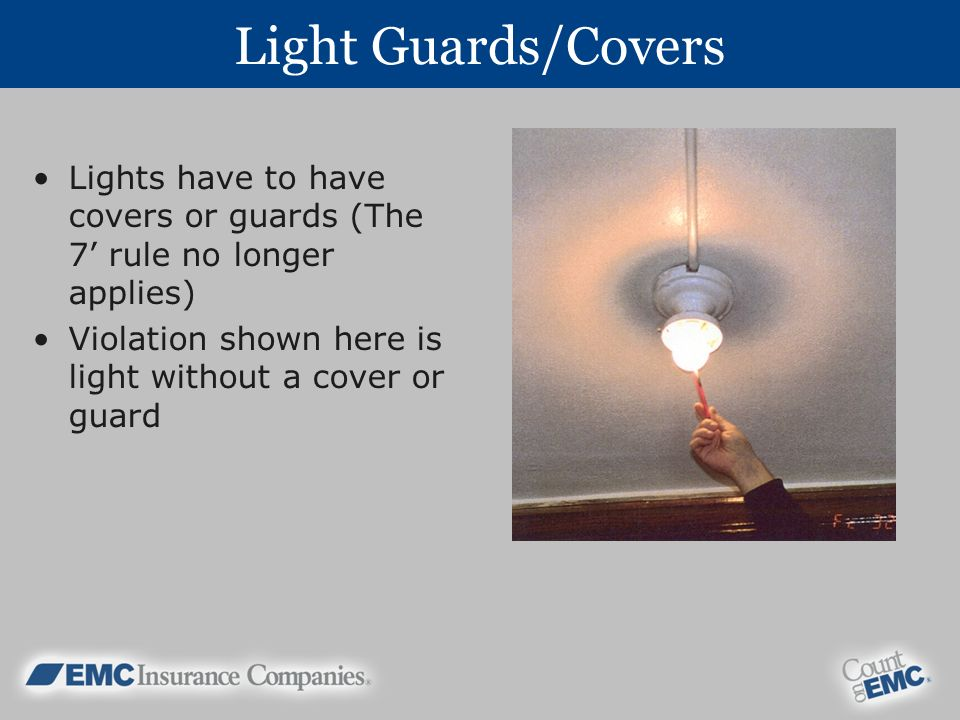 Light Guards/Covers Lights have to have covers or guards (The 7' rule no longer applies) Violation shown here is light without a cover or guard.