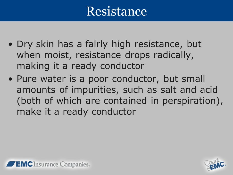 Resistance Dry skin has a fairly high resistance, but when moist, resistance drops radically, making it a ready conductor.