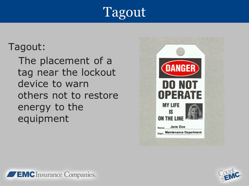 Tagout Tagout: The placement of a tag near the lockout device to warn others not to restore energy to the equipment.