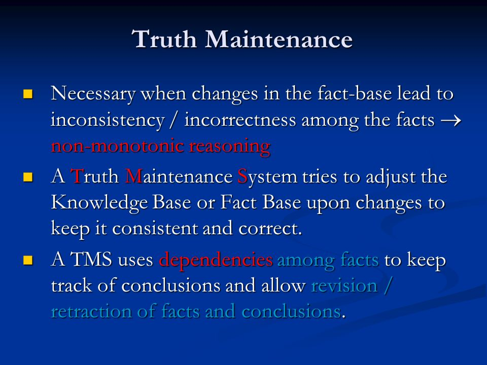 Truth Maintenance Necessary when changes in the fact-base lead to inconsistency / incorrectness among the facts  non-monotonic reasoning.