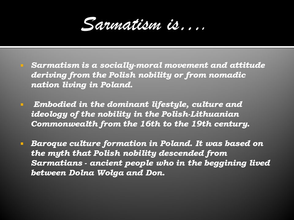 Sarmatism is…. Sarmatism is a socially-moral movement and attitude deriving from the Polish nobility or from nomadic nation living in Poland.