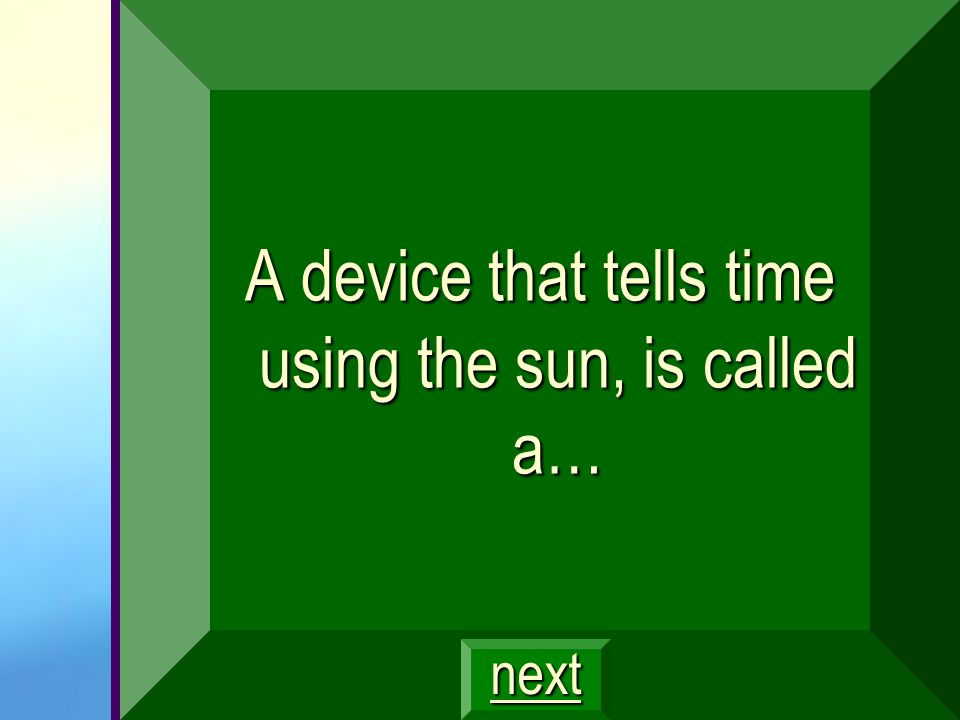 A device that tells time using the sun, is called a…
