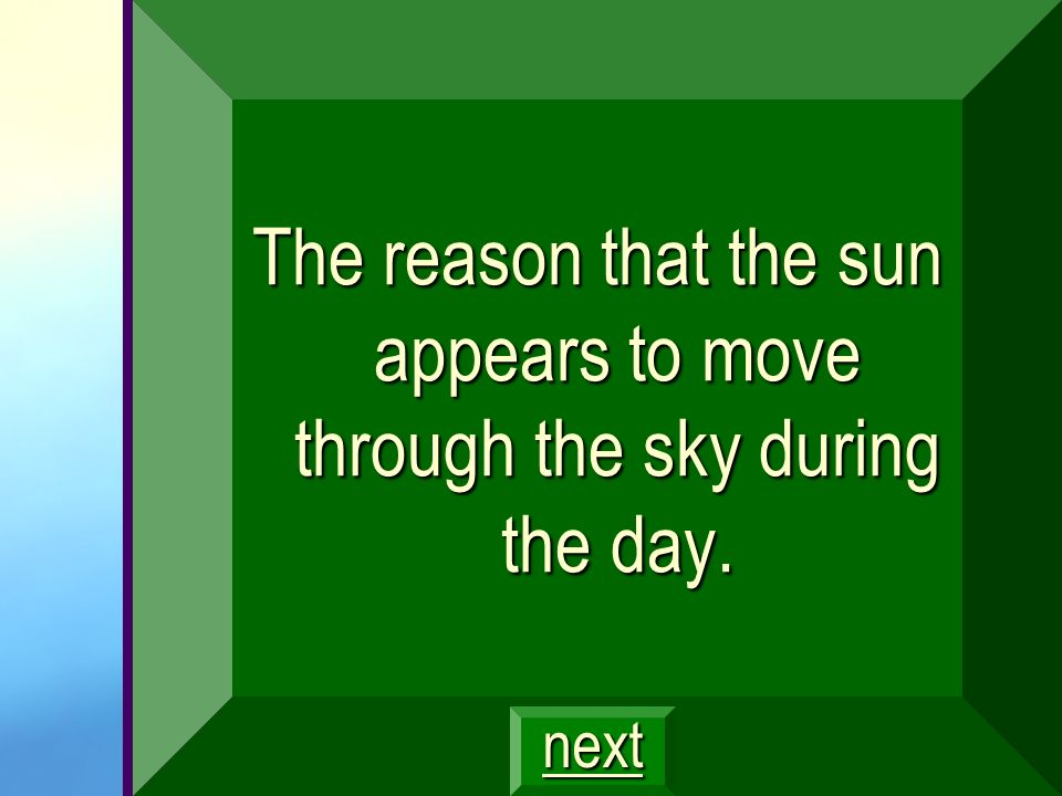 The reason that the sun appears to move through the sky during the day.
