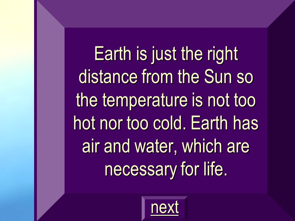 Earth is just the right distance from the Sun so the temperature is not too hot nor too cold. Earth has air and water, which are necessary for life.