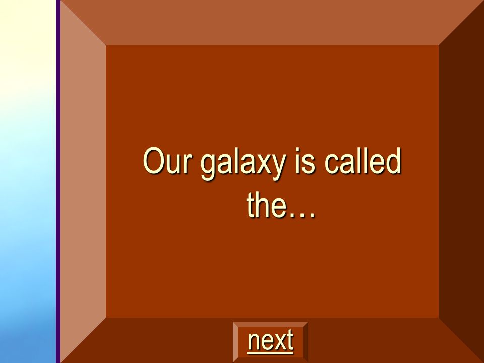 Our galaxy is called the…