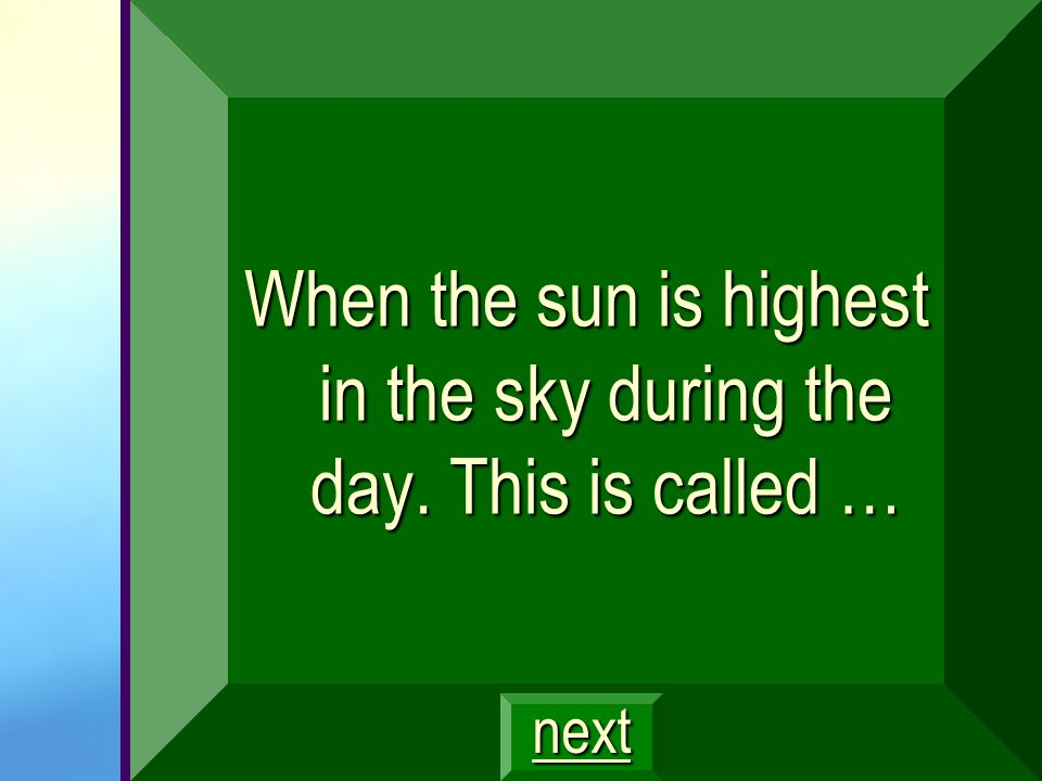 When the sun is highest in the sky during the day. This is called …