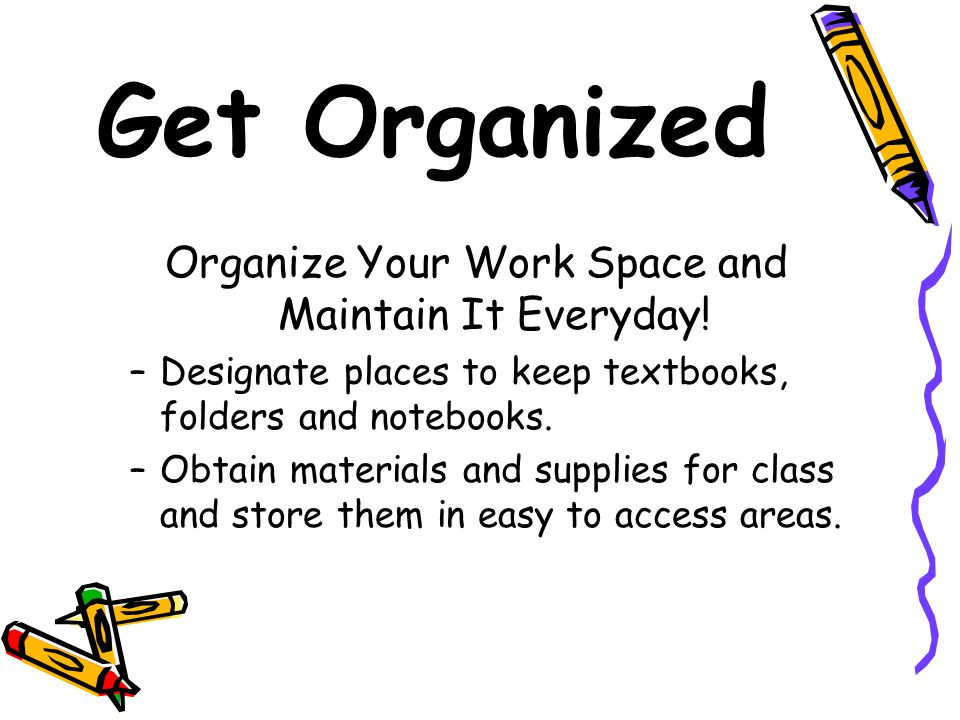Organize Your Work Space and Maintain It Everyday!