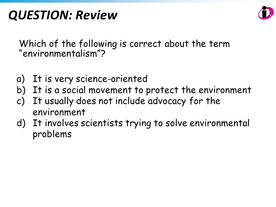 QUESTION: Review Which of the following is correct about the term environmentalism It is very science-oriented.